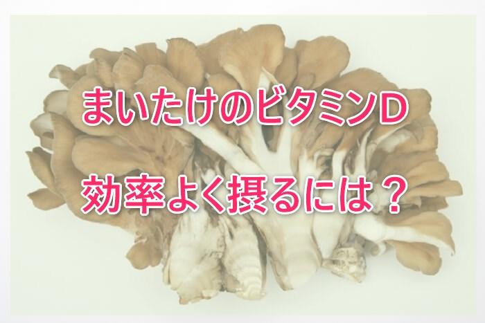 まいたけ(舞茸)はビタミンDが豊富!効果的な食べ方・食べ合わせは?
